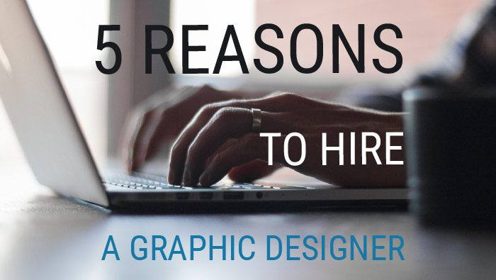 5 reasons to hire a Graphic Designer